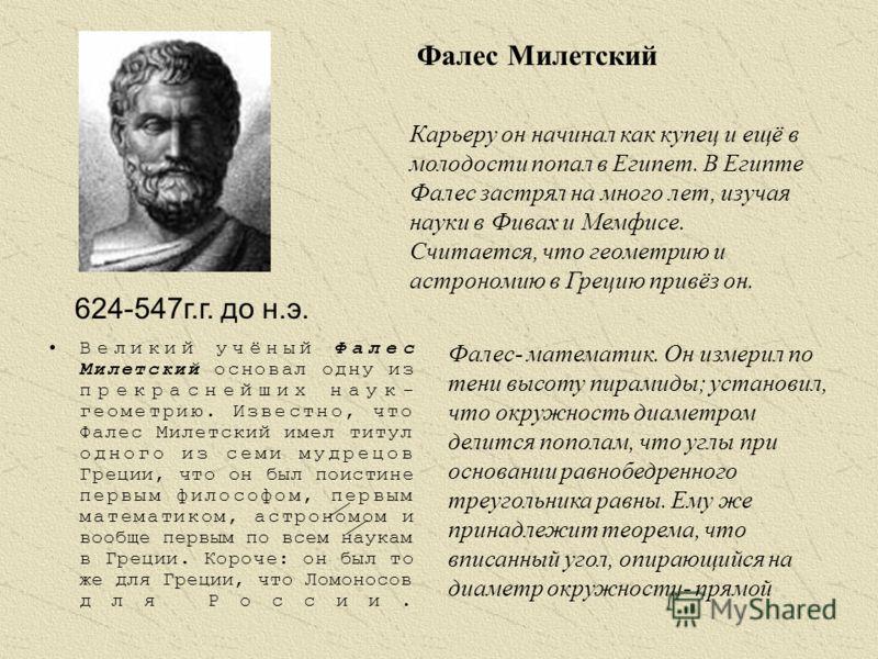 Великий учёный Фалес Милетский основал одну из прекраснейших наук- геометрию. Известно, что Фалес Милетский имел титул одного из семи мудрецов Греции, что он был поистине первым философом, первым математиком, астрономом и вообще первым по всем наукам