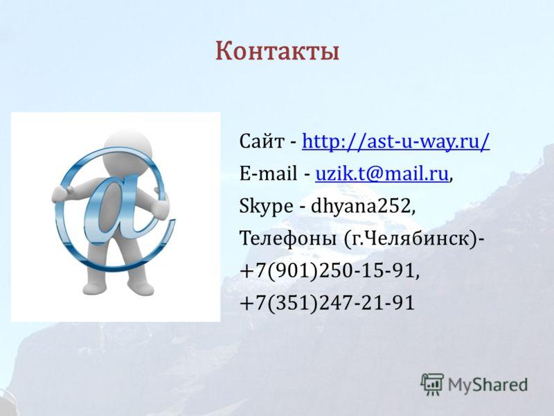 Контакты Сайт - http://ast-u-way.ru/http://ast-u-way.ru/ E-mail - uzik.t@mail.ru,uzik.t@mail.ru Skype - dhyana252, Телефоны (г.Челябинск)- +7(901)250-15-91, +7(351)247-21-91