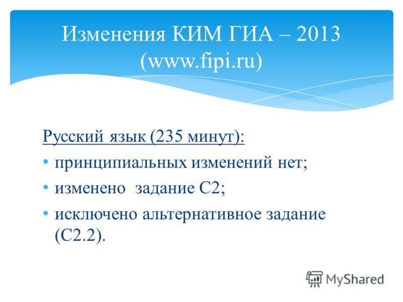 Русский язык (235 минут): принципиальных изменений нет; изменено задание С2; исключено альтернативное задание (С2.2). Изменения КИМ ГИА – 2013 (www.fipi.ru)