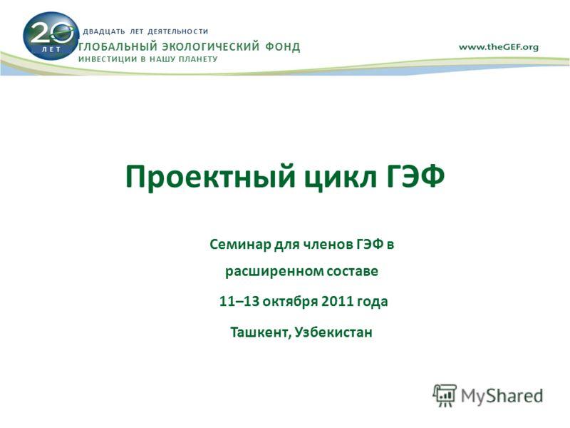Проектный цикл ГЭФ Семинар для членов ГЭФ в расширенном составе 11–13 октября 2011 года Ташкент, Узбекистан Л Е Т ДВАДЦАТЬ ЛЕТ ДЕЯТЕЛЬНОСТИ ГЛОБАЛЬНЫЙ ЭКОЛОГИЧЕСКИЙ ФОНД ИНВЕСТИЦИИ В НАШУ ПЛАНЕТУ