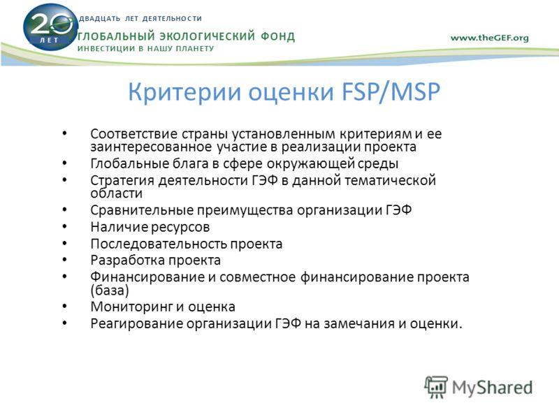 Критерии оценки FSP/MSP Соответствие страны установленным критериям и ее заинтересованное участие в реализации проекта Глобальные блага в сфере окружающей среды Стратегия деятельности ГЭФ в данной тематической области Сравнительные преимущества орган