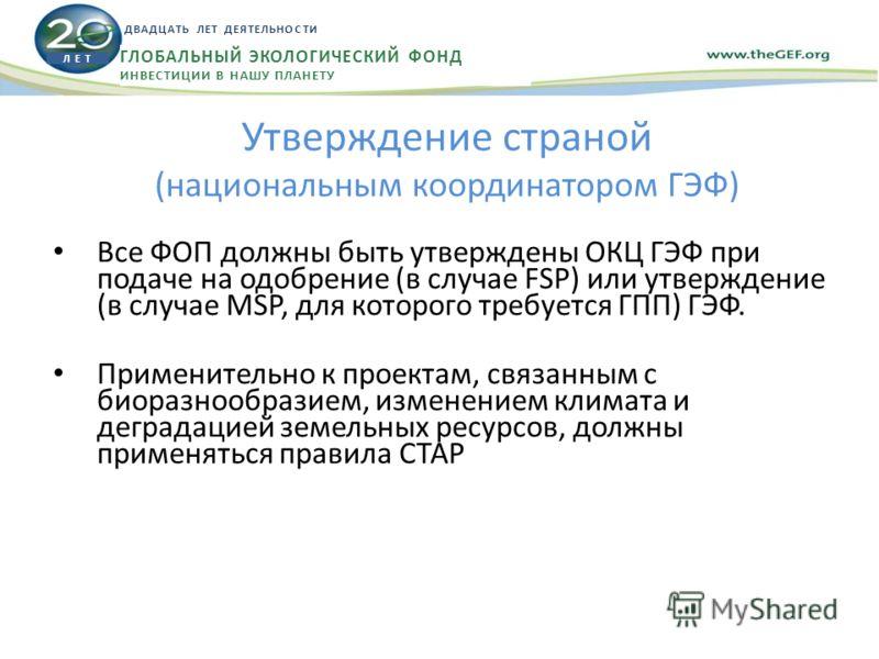 Утверждение страной (национальным координатором ГЭФ) Все ФОП должны быть утверждены ОКЦ ГЭФ при подаче на одобрение (в случае FSP) или утверждение (в случае MSP, для которого требуется ГПП) ГЭФ. Применительно к проектам, связанным с биоразнообразием,
