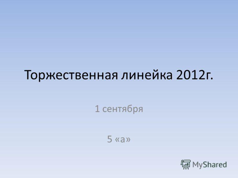 Торжественная линейка 2012г. 1 сентября 5 «а»