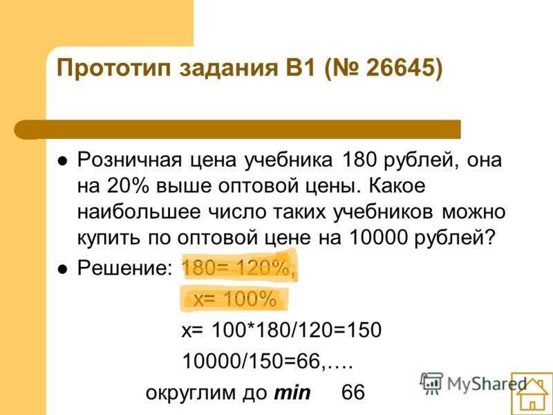 Прототип задания B1 ( 26645) Розничная цена учебника 180 рублей, она на 20% выше оптовой цены. Какое наибольшее число таких учебников можно купить по оптовой цене на 10000 рублей? Решение: 180= 120%, х= 100% х= 100*180/120=150 10000/150=66,…. округли
