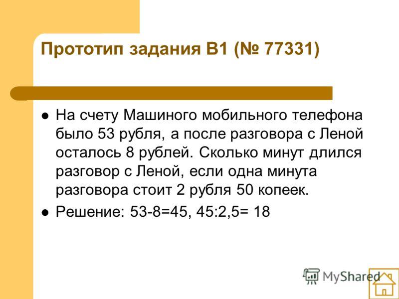 Прототип задания B1 ( 77331) На счету Машиного мобильного телефона было 53 рубля, а после разговора с Леной осталось 8 рублей. Сколько минут длился разговор с Леной, если одна минута разговора стоит 2 рубля 50 копеек. Решение: 53-8=45, 45:2,5= 18