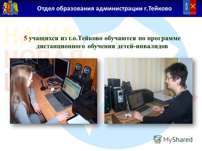 Отдел образования администрации г.Тейково 5 учащихся из г.о.Тейково обучаются по программе дистанционного обучения детей-инвалидов