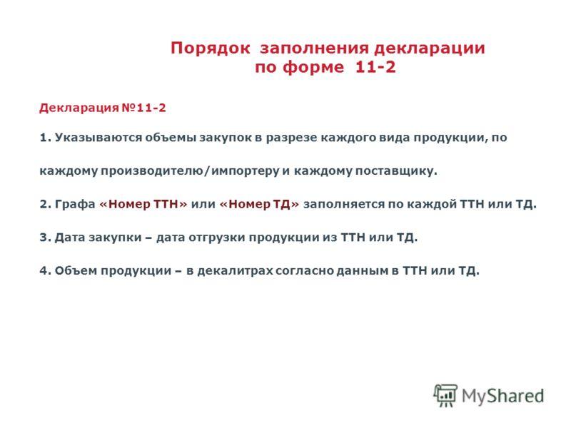 Декларация 11-2 1. Указываются объемы закупок в разрезе каждого вида продукции, по каждому производителю/импортеру и каждому поставщику. 2. Графа «Номер ТТН» или «Номер ТД» заполняется по каждой ТТН или ТД. 3. Дата закупки – дата отгрузки продукции и