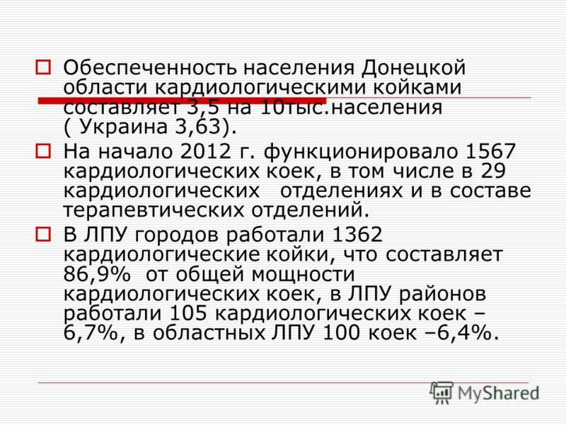 Обеспеченность населения Донецкой области кардиологическими койками составляет 3,5 на 10тыс.населения ( Украина 3,63). На начало 2012 г. функционировало 1567 кардиологических коек, в том числе в 29 кардиологических отделениях и в составе терапевтичес