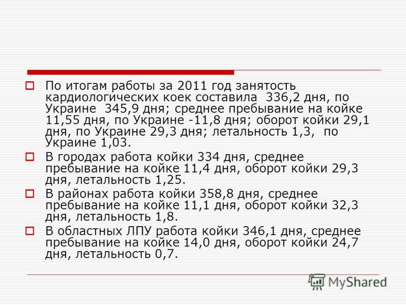 По итогам работы за 2011 год занятость кардиологических коек составила 336,2 дня, по Украине 345,9 дня; среднее пребывание на койке 11,55 дня, по Украине -11,8 дня; оборот койки 29,1 дня, по Украине 29,3 дня; летальность 1,3, по Украине 1,03. В город