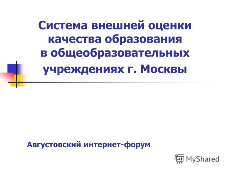 Московский центр качества образования Система внешней оценки качества образования в общеобразовательных учреждениях г. Москвы Августовский интернет-форум