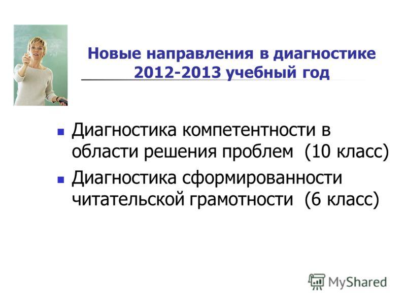Новые направления в диагностике 2012-2013 учебный год Диагностика компетентности в области решения проблем (10 класс) Диагностика сформированности читательской грамотности (6 класс)