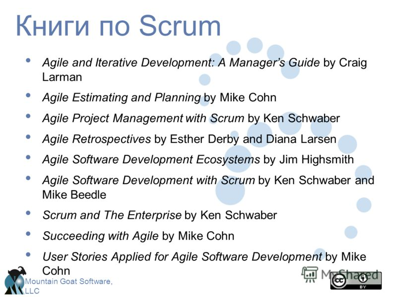 Mountain Goat Software, LLC Книги по Scrum Agile and Iterative Development: A Managers Guide by Craig Larman Agile Estimating and Planning by Mike Cohn Agile Project Management with Scrum by Ken Schwaber Agile Retrospectives by Esther Derby and Diana