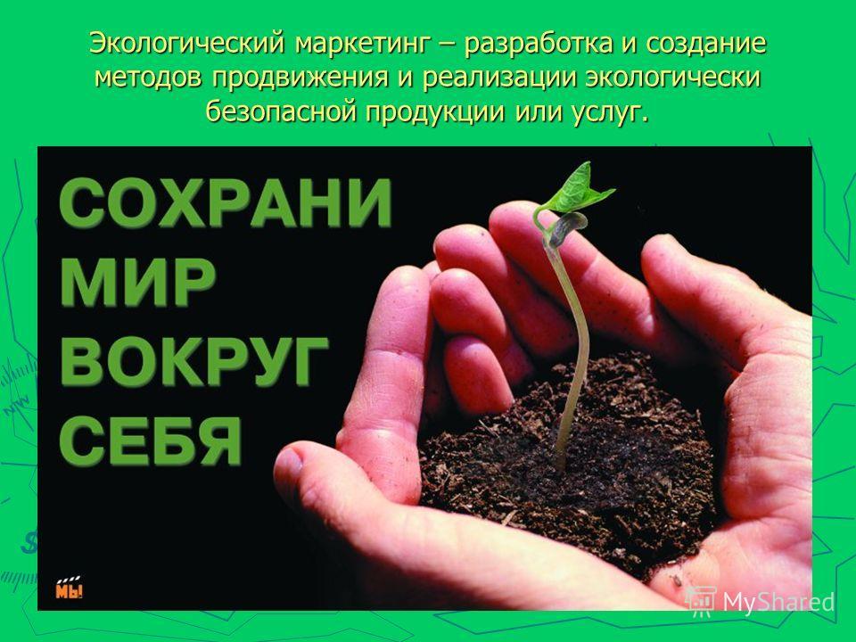 Экологический маркетинг – разработка и создание методов продвижения и реализации экологически безопасной продукции или услуг.
