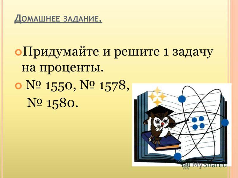 Д ОМАШНЕЕ ЗАДАНИЕ. Придумайте и решите 1 задачу на проценты. 1550, 1578, 1580.
