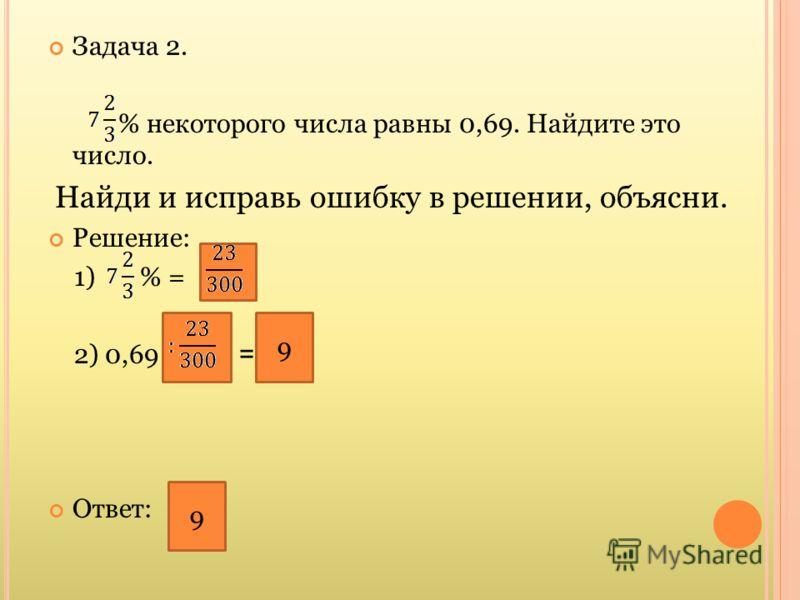 Задача 2. % некоторого числа равны 0,69. Найдите это число. Найди и исправь ошибку в решении, объясни. Решение: 1) % = 2) 0,69 · = 5,29 Ответ: 5,29 9 9