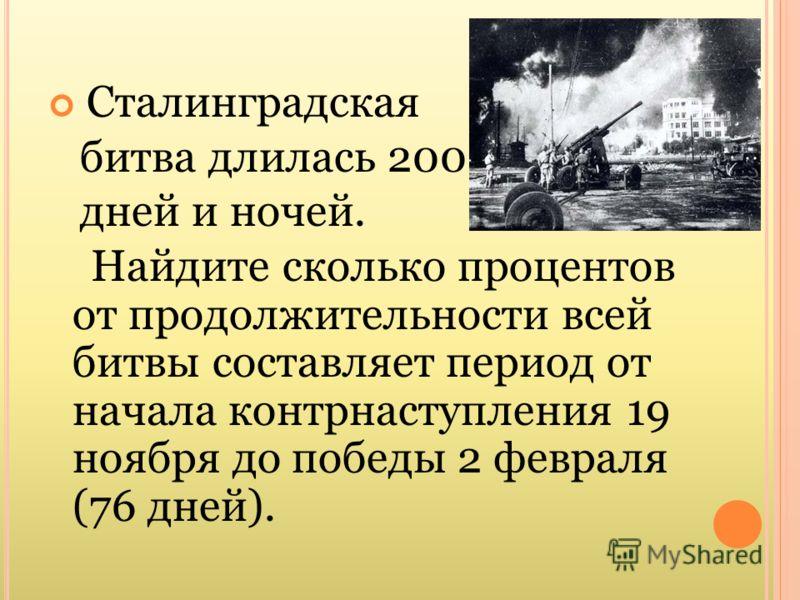 Сталинградская битва длилась 200 дней и ночей. Найдите сколько процентов от продолжительности всей битвы составляет период от начала контрнаступления 19 ноября до победы 2 февраля (76 дней).