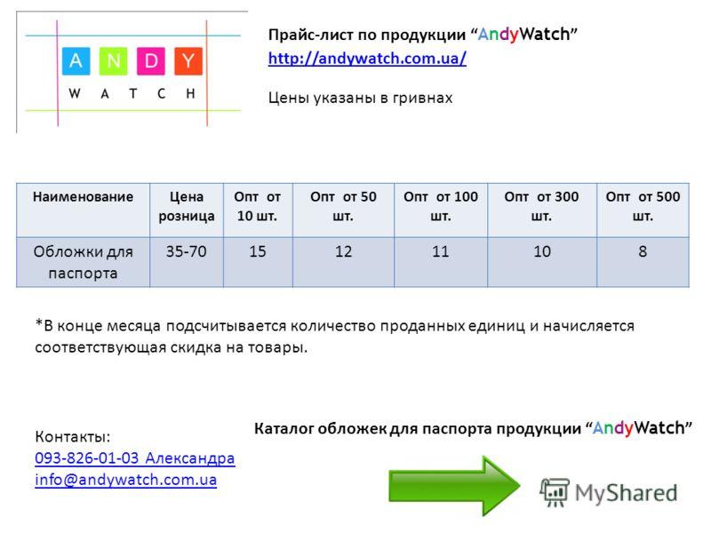Цены указаны в гривнах Прайс-лист по продукции AndyWatch http://andywatch.com.ua/ *В конце месяца подсчитывается количество проданных единиц и начисляется соответствующая скидка на товары. Контакты: 093-826-01-03 Александра info@andywatch.com.ua Наим