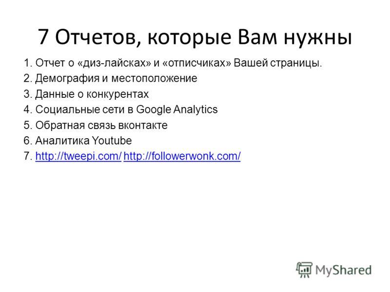 7 Отчетов, которые Вам нужны 1. Отчет о «диз-лайсках» и «отписчиках» Вашей страницы. 2. Демография и местоположение 3. Данные о конкурентах 4. Социальные сети в Google Analytics 5. Обратная связь вконтакте 6. Аналитика Youtube 7. http://tweepi.com/ h
