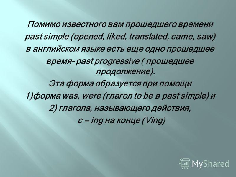Помимо известного вам прошедшего времени past simple (opened, liked, translated, came, saw) в английском языке есть еще одно прошедшее время- past progressive ( прошедшее продолжение). Эта форма образуется при помощи 1)форма was, were (глагол to be в