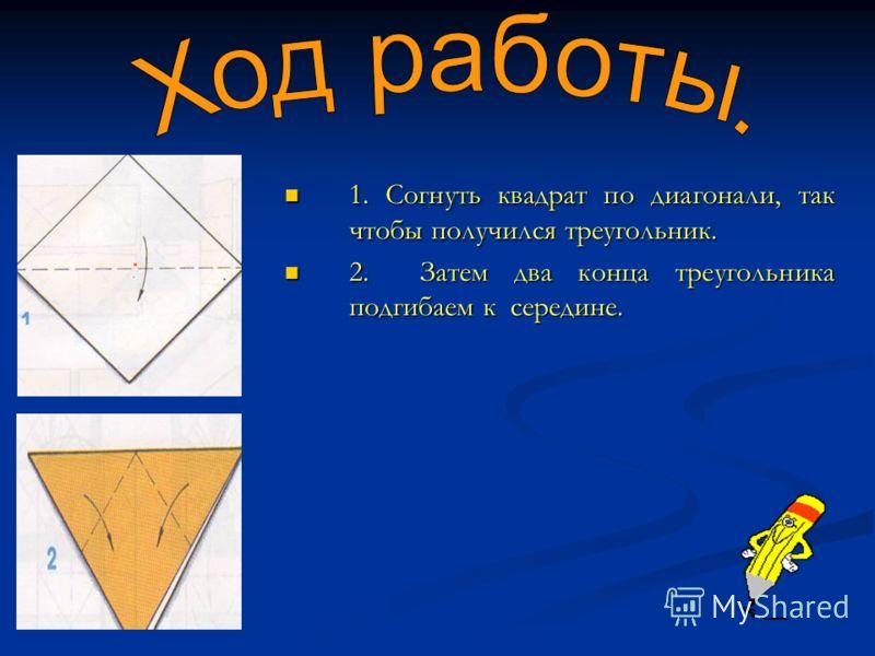 . 1. Согнуть квадрат по диагонали, так чтобы получился треугольник. 1. Согнуть квадрат по диагонали, так чтобы получился треугольник. 2. Затем два конца треугольника подгибаем к середине. 2. Затем два конца треугольника подгибаем к середине.