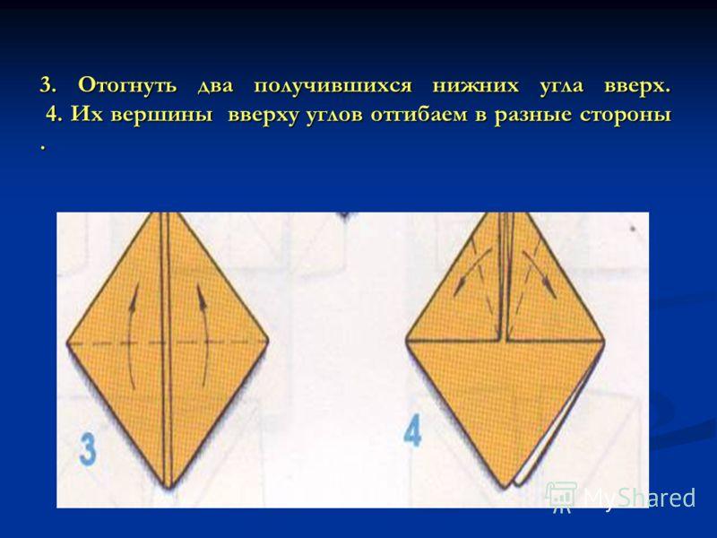 3. Отогнуть два получившихся нижних угла вверх. 4. Их вершины вверху углов отгибаем в разные стороны.