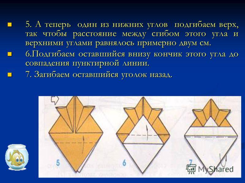 5. А теперь один из нижних углов подгибаем верх, так чтобы расстояние между сгибом этого угла и верхними углами равнялось примерно двум см. 6.Подгибаем оставшийся внизу кончик этого угла до совпадения пунктирной линии. 7. Загибаем оставшийся уголок н