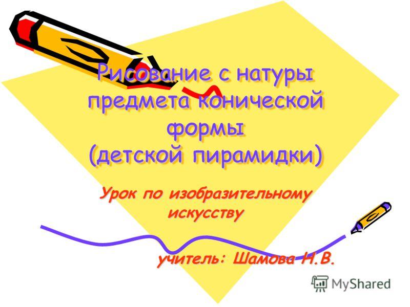 Рисование с натуры предмета конической формы (детской пирамидки) Урок по изобразительному искусству учитель: Шамова Н.В.