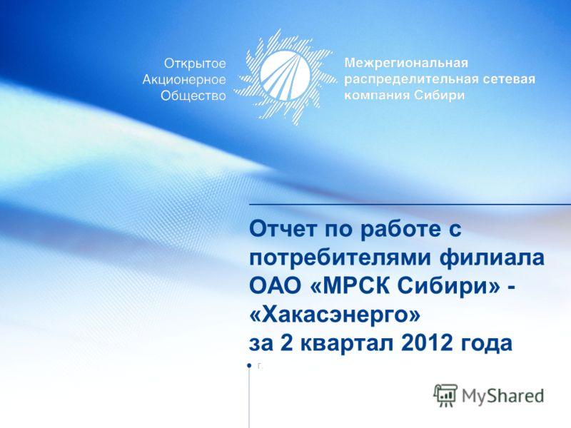 Отчет по работе с потребителями филиала ОАО «МРСК Сибири» - «Хакасэнерго» за 2 квартал 2012 года г.