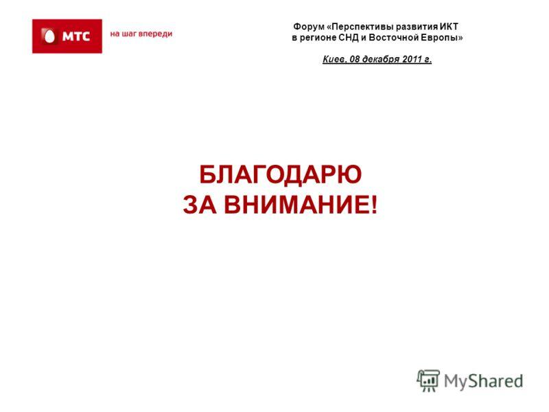 БЛАГОДАРЮ ЗА ВНИМАНИЕ! Форум «Перспективы развития ИКТ в регионе СНД и Восточной Европы» Киев, 08 декабря 2011 г.