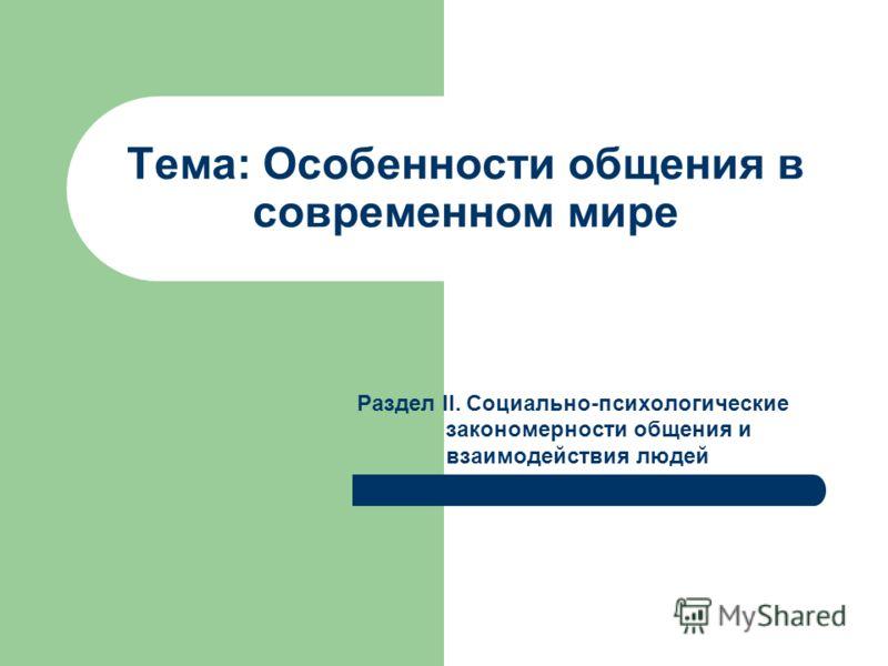 Тема: Особенности общения в современном мире Раздел II. Социально-психологические закономерности общения и взаимодействия людей