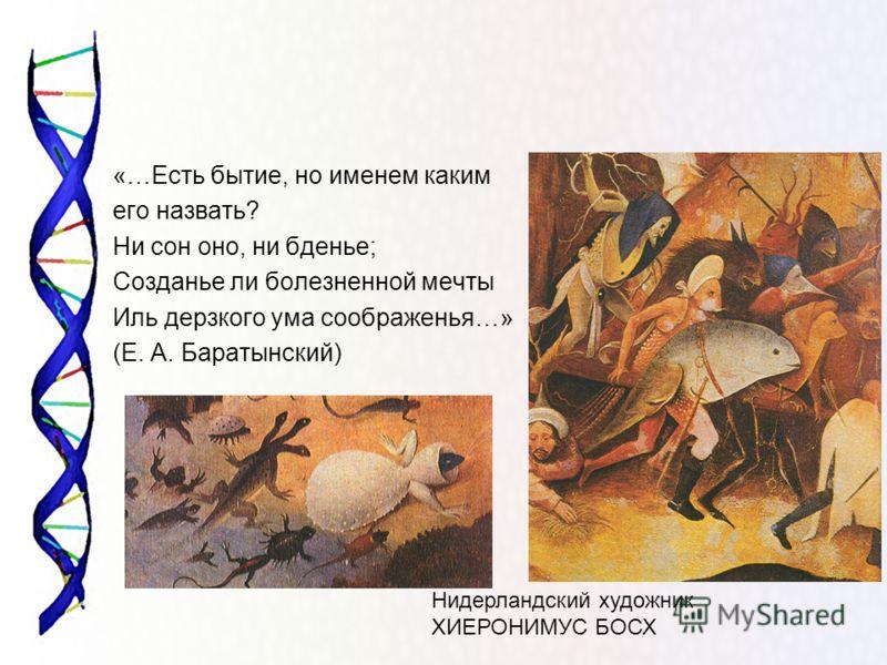«…Есть бытие, но именем каким его назвать? Ни сон оно, ни бденье; Созданье ли болезненной мечты Иль дерзкого ума соображенья…» (Е. А. Баратынский) Нидерландский художник ХИЕРОНИМУС БОСХ