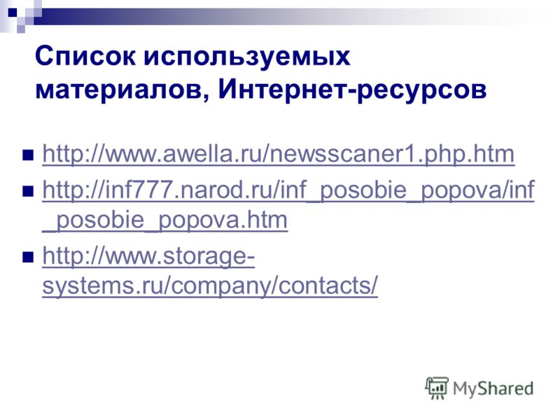 Список используемых материалов, Интернет-ресурсов http://www.awella.ru/newsscaner1.php.htm http://inf777.narod.ru/inf_posobie_popova/inf _posobie_popova.htm http://inf777.narod.ru/inf_posobie_popova/inf _posobie_popova.htm http://www.storage- systems