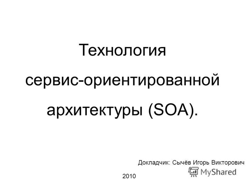Технология сервис-ориентированной архитектуры (SOA). Докладчик: Сычёв Игорь Викторович 2010
