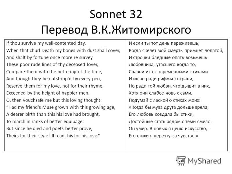 Sonnet 32 Перевод В.К.Житомирского If thou survive my well-contented day, When that churl Death my bones with dust shall сover, And shalt by fortune once more re-survey These poor rude lines of thy deceased lover, Compare them with the bettering of t