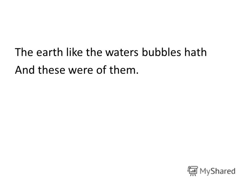 The earth like the waters bubbles hath And these were of them.