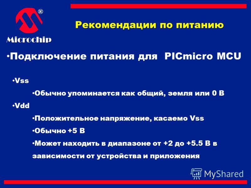 ®Microchip Подключение питания для PICmicro MCU Vss Обычно упоминается как общий, земля или 0 В Vdd Положительное напряжение, касаемо Vss Обычно +5 В Может находить в диапазоне от +2 до +5.5 В в зависимости от устройства и приложения Рекомендации по