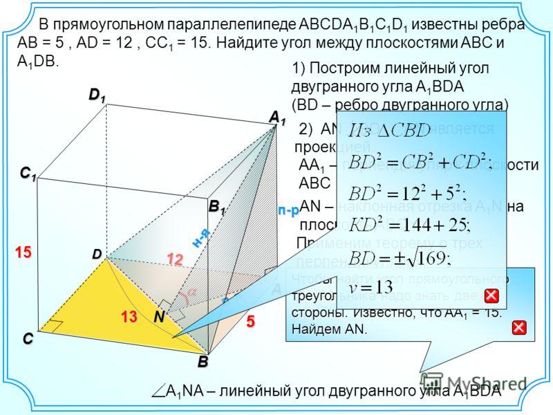 12 5 В прямоугольном параллелепипеде ABCDA 1 B 1 C 1 D 1 известны ребра AB = 5, АD = 12, CC 1 = 15. Найдите угол между плоскостями ABC и A 1 DB. D AN является проекцией. A B D1D1D1D1 C C1C1C1C1 п-р 15 1) Построим линейный угол двугранного угла A 1 BD