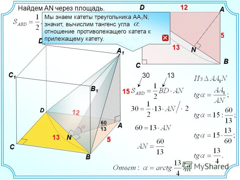 12 5 D A B D1D1D1D1 C C1C1C1C1 15N 5 12 B1B1B1B1 A1A1A1A1 13 B C A D12 N 5 13 Найдем АN через площадь. 301313 1360 Мы знаем катеты треугольника AA 1 N, значит, вычислим тангенс угла : отношение противолежащего катета к прилежащему катету.