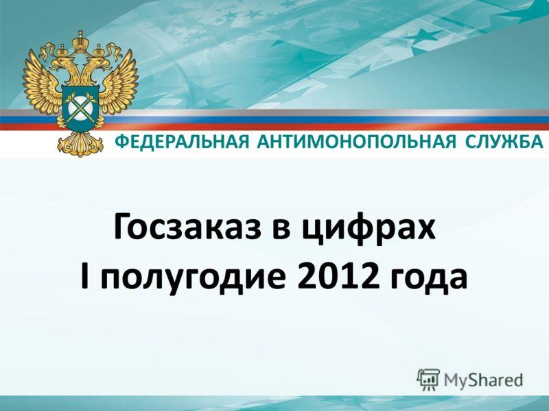ФЕДЕРАЛЬНАЯ АНТИМОНОПОЛЬНАЯ СЛУЖБА Госзаказ в цифрах I полугодие 2012 года