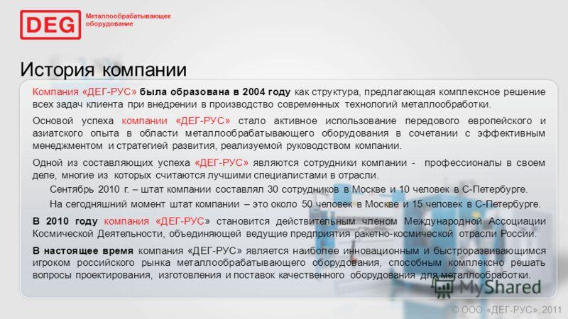 История компании Компания «ДЕГ-РУС» была образована в 2004 году как структура, предлагающая комплексное решение всех задач клиента при внедрении в производство современных технологий металлообработки. Основой успеха компании «ДЕГ-РУС» стало активное