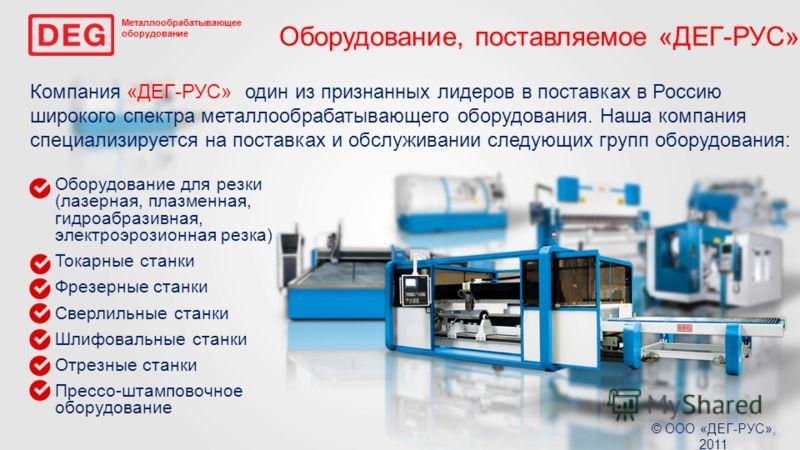 Металлообрабатывающее оборудование © ООО «ДЕГ-РУС», 2011 Компания «ДЕГ-РУС» один из признанных лидеров в поставках в Россию широкого спектра металлообрабатывающего оборудования. Наша компания специализируется на поставках и обслуживании следующих гру