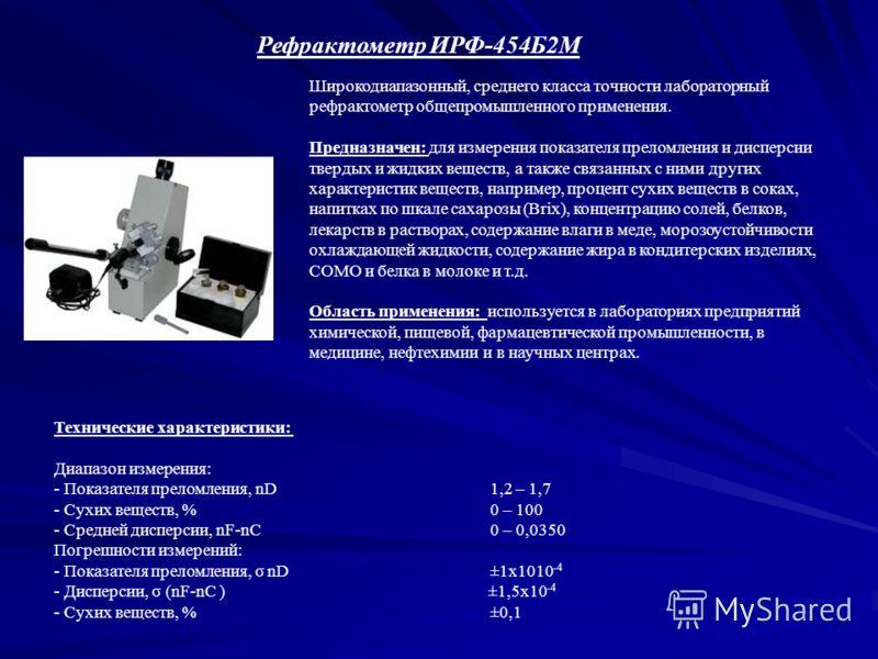 Широкодиапазонный, среднего класса точности лабораторный рефрактометр общепромышленного применения. Предназначен: для измерения показателя преломления и дисперсии твердых и жидких веществ, а также связанных с ними других характеристик веществ, наприм