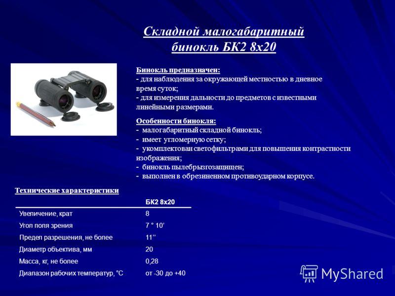 Бинокль предназначен: - для наблюдения за окружающей местностью в дневное время суток; - для измерения дальности до предметов с известными линейными размерами. Складной малогабаритный бинокль БК2 8х20 Особенности бинокля: - малогабаритный складной би