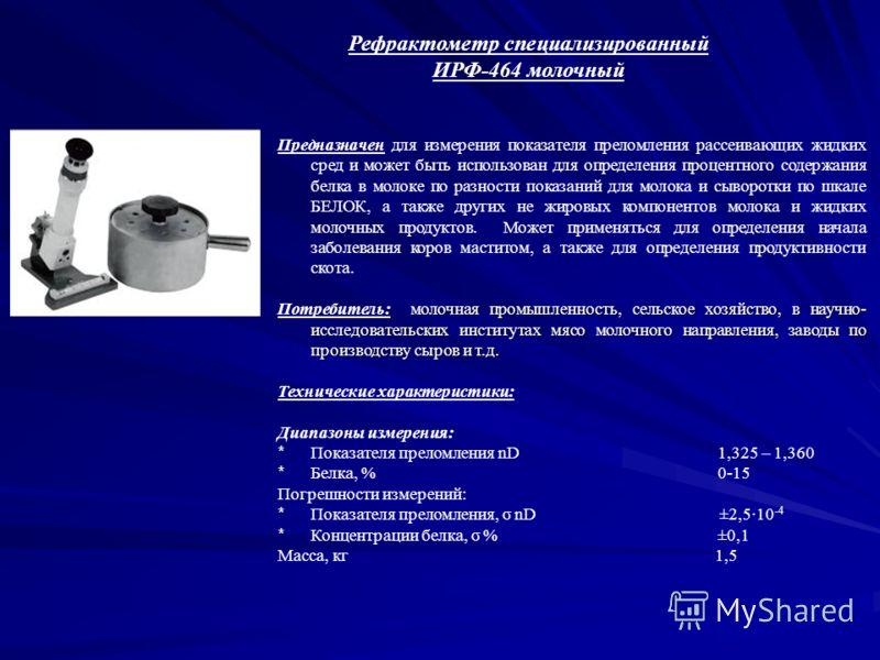 Рефрактометр специализированный ИРФ-464 молочный Предназначен для измерения показателя преломления рассеивающих жидких сред и может быть использован для определения процентного содержания белка в молоке по разности показаний для молока и сыворотки по