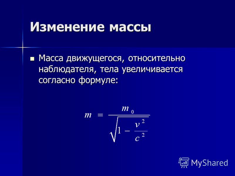 Изменение массы Масса движущегося, относительно наблюдателя, тела увеличивается согласно формуле: Масса движущегося, относительно наблюдателя, тела увеличивается согласно формуле: