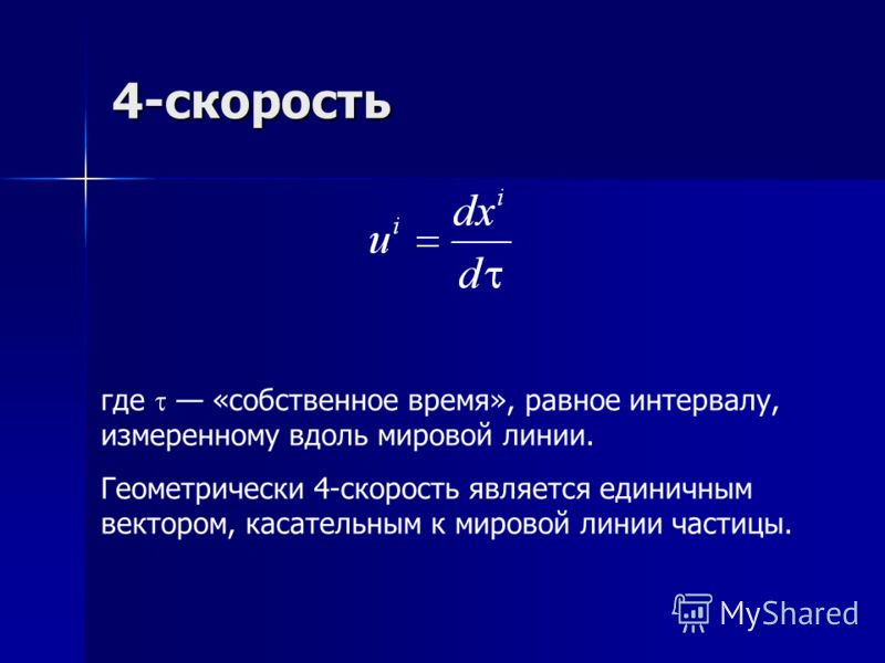 4-скорость где «собственное время», равное интервалу, измеренному вдоль мировой линии. Геометрически 4-скорость является единичным вектором, касательным к мировой линии частицы.