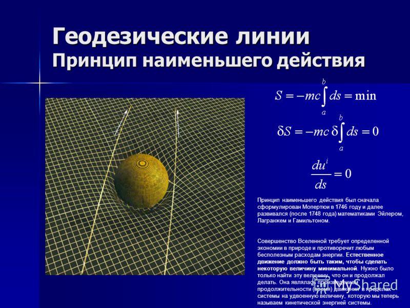 Геодезические линии Принцип наименьшего действия Принцип наименьшего действия был сначала сформулирован Мопертюи в 1746 году и далее развивался (после 1748 года) математиками Эйлером, Лагранжем и Гамильтоном. Совершенство Вселенной требует определенн