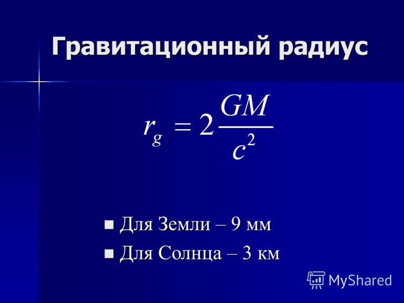 Гравитационный радиус Для Земли – 9 мм Для Земли – 9 мм Для Солнца – 3 км Для Солнца – 3 км