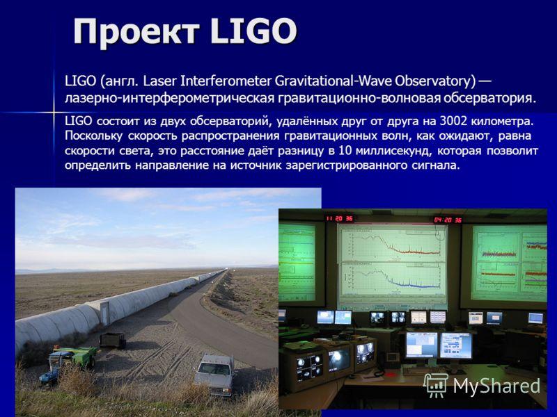 Проект LIGO LIGO (англ. Laser Interferometer Gravitational-Wave Observatory) лазерно-интерферометрическая гравитационно-волновая обсерватория. LIGO состоит из двух обсерваторий, удалённых друг от друга на 3002 километра. Поскольку скорость распростра