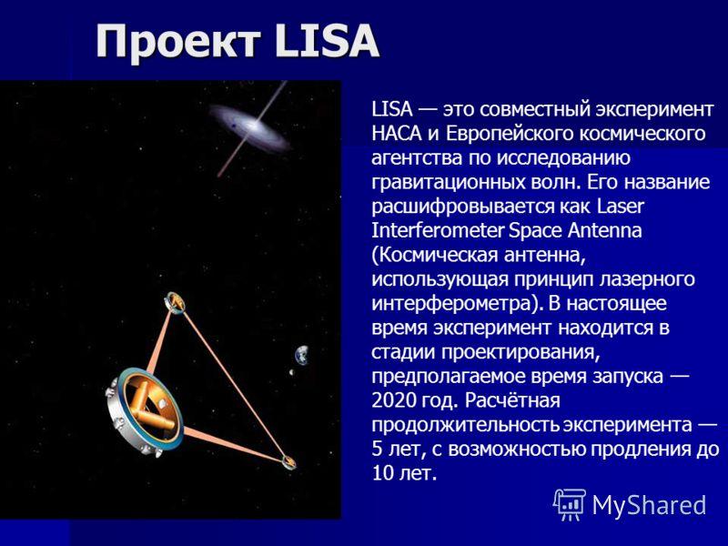 Проект LISA LISA это совместный эксперимент НАСА и Европейского космического агентства по исследованию гравитационных волн. Его название расшифровывается как Laser Interferometer Space Antenna (Космическая антенна, использующая принцип лазерного инте